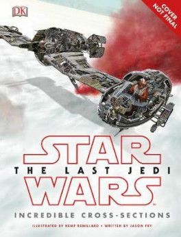 STAR WARS THE LAST JEDI: INCREDIBLE CROSS SECTIONS