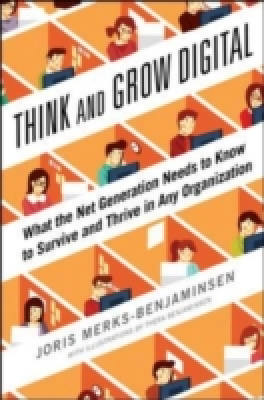 THINK AND GROW DIGITAL: WHAT THE NEW GENERATION NEEDS TO KNOW TO SURVIVE AND THRIVE IN ANY ORGANIZATION