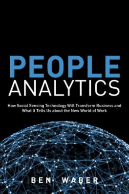 PEOPLE ANALYTICS: HOW SOCIAL SENSING TECHNOLOGY WILL TRANSFORM BUSINESS AND WHAT IT TELLS US ABOUT THE FUTURE OF WORK, I/E