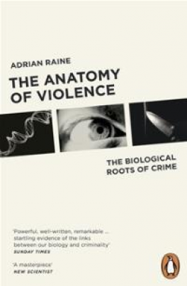 ANATOMY OF VIOLENCE: THE BIOLOGICAL ROOTS OF CRIME