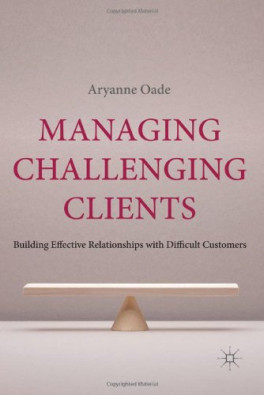 MANAGING CHALLENGING CLIENTS BUILDING EFFECTIVE RELATIONSHIPS WITH DIFFICULT CUSTOMERS