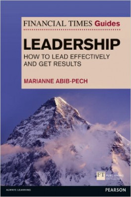 FINANCIAL TIMES GUIDE TO LEADERSHIP, THE: HOW TO LEAD EFFECTIVELY AND GET RESULTS
