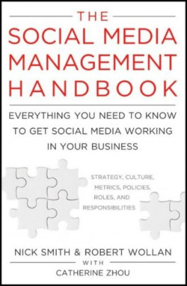 SOCIAL MEDIA MANAGEMENT HANDBOOK, THE: EVERYTHING YOU NEED TO KNOW TO GET SOCIAL MEDIA WORKING IN YOUR BUSINESS