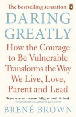 DARING GREATLY: HOW THE COURAGE TO BE VULNERABLE TRANSFORMS THE WAY