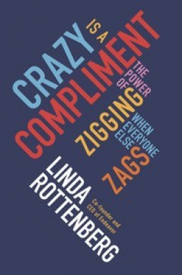 CRAZY IS A COMPLIMENT: THE POWER OF ZIGGING WHEN EVERYONE EISE ZAGS