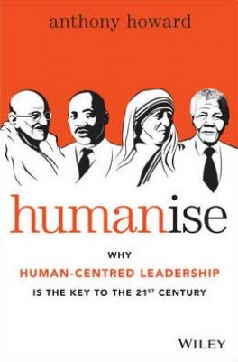 HUMANISE: WHY HUMAN-CENTRED LEADERSHIP IS THE KEY TO THE 21ST CENTURY