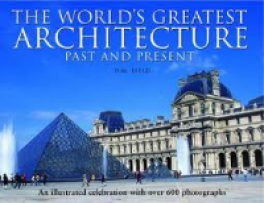 WORLD'S GREATEST ARCHITECTURE - PAST AND PRESENT: AN ILLUSTRATED CELEBRATION WITH OVER 600 PHOTOGRAPHS