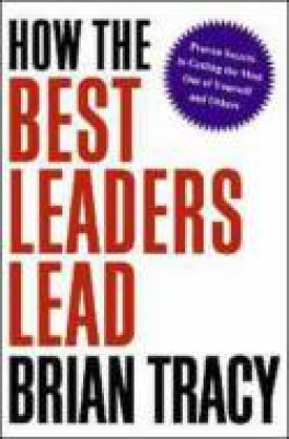 HOW THE BEST LEADERS LEAD: PROVEN SECRET TO GETTING THE MOST OUT YOURSELF AND OTHERS