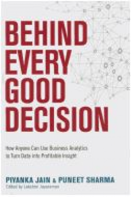 BEHIND EVERY GOOD DECISION: HOW ANYONE CAN USE BUSINESS ANALAYTICS TO TURN DATA INTO PROFITABLE INSIGHT