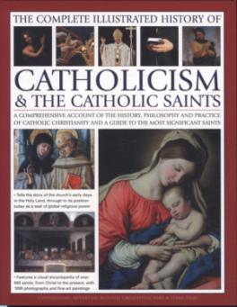 COMPLETE ILLUSTRATED HISTORY OF CATHOLICISM & THE CATHOLIC SAINTS, THE