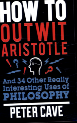 HOW TO OUTWIT ARISTOTLE AND 34 OTHER REALLY INTERESTING USES OF PHILOSOPHY