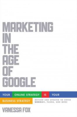 MARKETING IN THE AGE OF GOOGLE: YOUR ONLINE STRATEGY IS YOUR BUSINESS STRATEGY (REVISED & UPDATED)