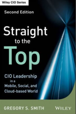 STRAIGHT TO THE TOP, 2ND EDITION: CIO LEADERSHIP IN A MOBILE, SOCIAL, AND CLOUD-BASED