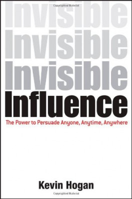 INVISIBLE INFLUENCE: THE POWER TO PERSUADE ANYONE, ANY TIME, ANYWHERE