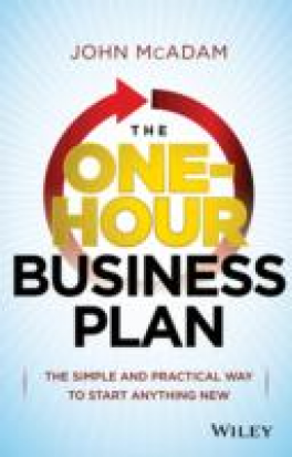 ONE-HOUR BUSINESS PLAN, THE: THE SIMPLE AND PRACTICAL WAY TO START ANYTHING NEW