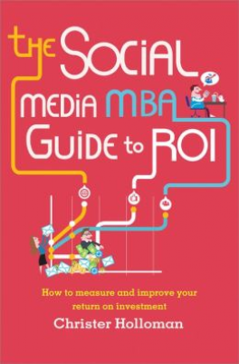SOCIAL MEDIA MBA GUIDE TO ROI, THE: HOW TO MEASURE AND IMPROVE YOUR RETURN ON INVESTMENT