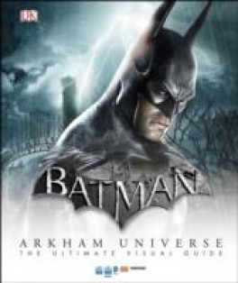 BATMAN ARKHAM UNIVERSE THE ULTIMAT VISUAL GUIDE