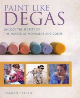 PAINT LIKE DEGAS: LEARN THE SECRET TECHNIQUES OF THE MASTER OF MOVEMENT  AND LIGHT