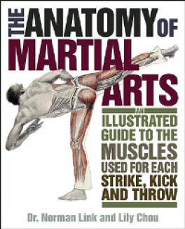 ANATOMY OF MARTIALS ARTS: AN ILLUSTRATED GUIDE TO THE MUSCLES USED FOR EACH STRIKE, KICK, AND THROW