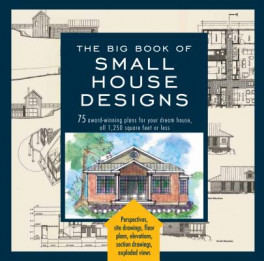 BIG BOOK OF SMALL HOUSE DESIGNS, THE: 75 AWARD-WINNING PLANS FOR YOUR DREAM HOUSE, 1,250 SQUARE FEET OR LESS