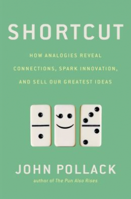 SHORTCUT: HOW ANALOGIES REVEAL CONNECTIONS, SPARK INNOVATION, AND SELL OUR GREATEST IDEAS