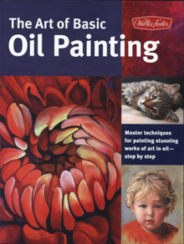 ART OF BASIC OIL PAINTING, THE: MASTER TECHNIQUES FOR PAINTING STUNNING WORKS OF ART IN OIL-STEP BY STEP