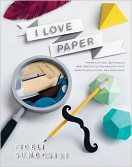 I LOVE PAPER: PAPER CUTTING TECHNIQUES AND TEMPLATES FOR AMAZING TOYS, SCULPTURES, PROPS, AND COSTUMES