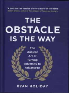 OBSTACLE IS THE WAY, THE: THE TIMELESS ART OF TURNING ADVERSITY TO ADVENTAGE