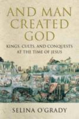 MAN CREATED GOD KINGS, CULTS AND CONQUESTS AT THE TIME OF JESUS, AND