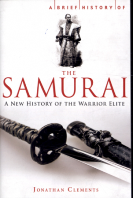 BRIEF HISTORY OF THE SAMURAI, A: THE TRUE STORY OF THE WARRIOR