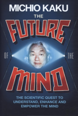 FUTURE OF THE MIND, THE: THE SCIENTIFIC QUEST TO UNDERSTAND, ENHANCE AND EMPOWER THE MIND