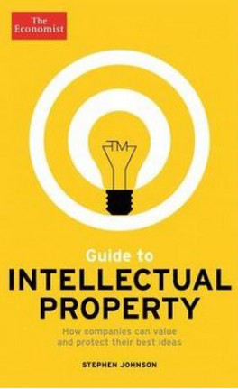 ECONOMIST GUIDE TO INTELLECTUAL PROPERTY, THE: HOW COMPANIES CAN VALUE AND PROTECT THEIR BEST IDEAS