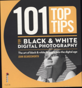 101 TOP TIPS FOR DIGITAL BLACK & WHITE PHOTOGRAPHY