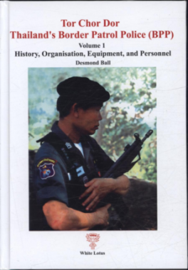 TOR CHOR DOR: THAILAND'S BORDER PATROL POLICE (BPP): HISTORY, ORGANISATION, EQUIPMENT AND PERSONNEL (VOL.01)