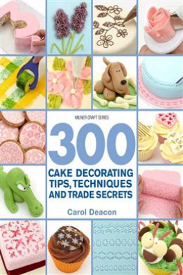 300 TIPS, TECHNIQUES, & TRADE SECRETS FOR CAKE DECORATING