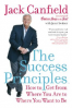 SUCCESS PRINCIPLES, THE: HOW TO GET GROM WHERE YOU ARE TO WHERE YOU WANT TO BE