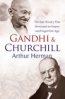 GANDHI AND CHURCHILL: THE RIVALRY THAT DESTROYED AND EMPIRE AND FORGED OUR AGE