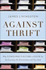 AGAINST THRIFT: WHY CONSUMER CULTURE IS GOOD FOR THE ECONOMY, THE ENVIRONMENT, ANDYOUR SOUL