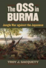 OSS IN BURMA, THE: JUNGLE WAR AGAINST THE JAPANESE