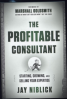PROFITABLE CONSULTANT, THE: A BLUEPRINT TO START, GROW, AND SELL YOUR EXPERTISE