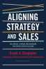 ALIGNING STRATEGY AND SALES:THE CHOICES, SYSTEMS, AND BEHAVIORS THAT DRIVE EFFECTIVE SELLING
