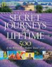 NATIONAL GEOGRAPHIC: SECRET JOURNEYS OF A LIFETIME: 500 OF THE WORLD'S BEST HIDDEN TRAVEL GEMS (2ND ED)