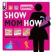 SHOW MOM HOW: THE HANDBOOK FOR THE BRAND-NEW MOM