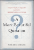 MORE BEAUTIFUL QUESTION, A: THE POWER OF INQUIRY TO SPARK BREAKTHROUGH IDEAS